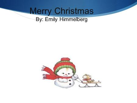 Merry Christmas By: Emily Himmelberg. My Favorite Christmas Movie  How the Grinch Stole Christmas  Written by: Dr. Seuss, Irv Spector, Bob Ogle  Directed.