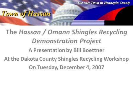 The Hassan / Omann Shingles Recycling Demonstration Project A Presentation by Bill Boettner At the Dakota County Shingles Recycling Workshop On Tuesday,