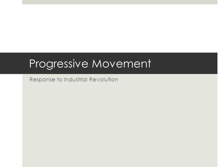 Progressive Movement Response to Industrial Revolution.