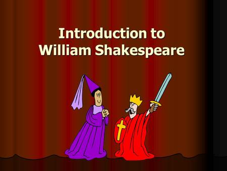 Introduction to William Shakespeare. William Shakespeare Born 1564, died 1616 Born 1564, died 1616 Wrote 37 plays Wrote 37 plays Wrote over 150 sonnets.