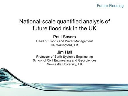 National-scale quantified analysis of future flood risk in the UK Paul Sayers Head of Floods and Water Management HR Wallingford, UK Jim Hall Professor.