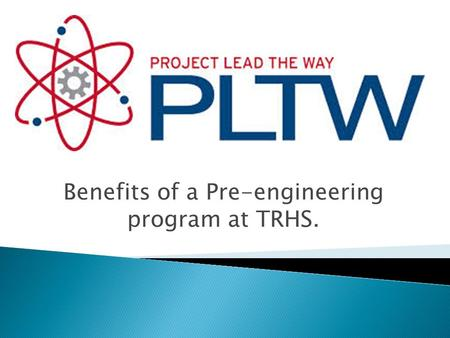 Benefits of a Pre-engineering program at TRHS..  Pre-engineering program  Full curriculum  Teacher training program  Industry software, industry training.