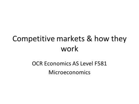 Competitive markets & how they work OCR Economics AS Level F581 Microeconomics.