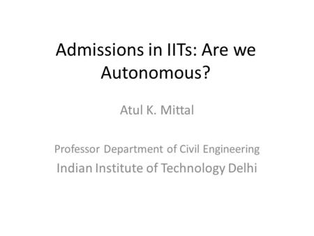 Admissions in IITs: Are we Autonomous? Atul K. Mittal Professor Department of Civil Engineering Indian Institute of Technology Delhi.