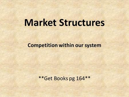 Market Structures Competition within our system **Get Books pg 164**