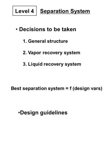 Decisions to be taken 1. General structure 2. Vapor recovery system 3. Liquid recovery system Best separation system = f (design vars) Design guidelines.