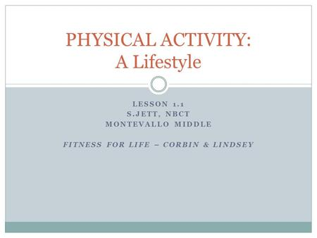 LESSON 1.1 S.JETT, NBCT MONTEVALLO MIDDLE FITNESS FOR LIFE – CORBIN & LINDSEY PHYSICAL ACTIVITY: A Lifestyle.