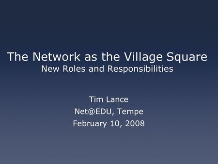 The Network as the Village Square New Roles and Responsibilities Tim Lance Tempe February 10, 2008.