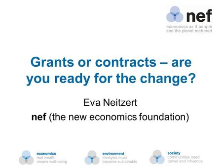 Nef (the new economics foundation) Grants or contracts – are you ready for the change? Eva Neitzert nef (the new economics foundation)