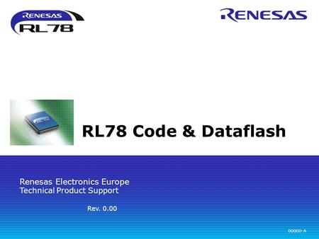 Technical Product Support Renesas Electronics Europe 00000-A Rev. 0.00 RL78 Code & Dataflash.