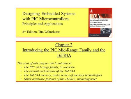 Chapter 2 Introducing the PIC Mid-Range <strong>Family</strong> and the 16F84A The aims of this chapter are to introduce: The PIC mid-range <strong>family</strong>, in overview The overall.