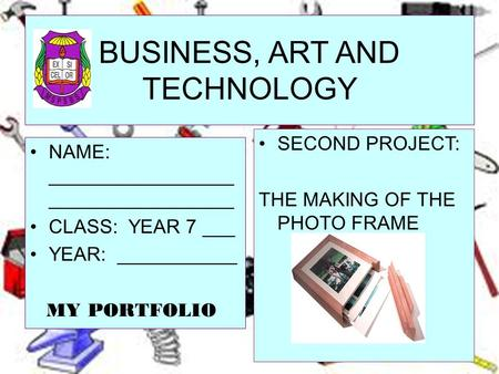 BUSINESS, ART AND TECHNOLOGY NAME: _________________ _________________ CLASS: YEAR 7 ___ YEAR: ___________ MY PORTFOLIO SECOND PROJECT: THE MAKING OF THE.