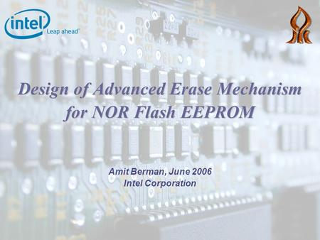Design of Advanced Erase Mechanism for NOR Flash EEPROM Amit Berman, June 2006 Intel Corporation.