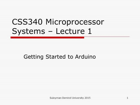 Suleyman Demirel University 20151 CSS340 Microprocessor Systems – Lecture 1 Getting Started to Arduino.