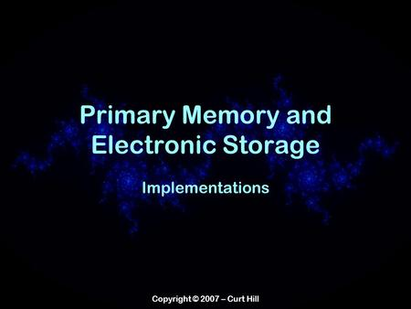 Copyright © 2007 – Curt Hill Primary Memory and Electronic Storage Implementations.