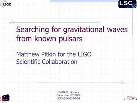 GWDAW - Annecy December 17 th 2004 LIGO-G040539-00-Z1 Searching for gravitational waves from known pulsars Matthew Pitkin for the LIGO Scientific Collaboration.