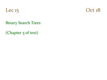 Lec 15 Oct 18 Binary Search Trees (Chapter 5 of text)