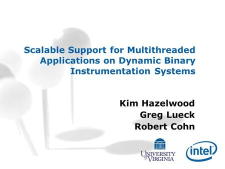 Scalable Support for Multithreaded Applications on Dynamic Binary Instrumentation Systems Kim Hazelwood Greg Lueck Robert Cohn.