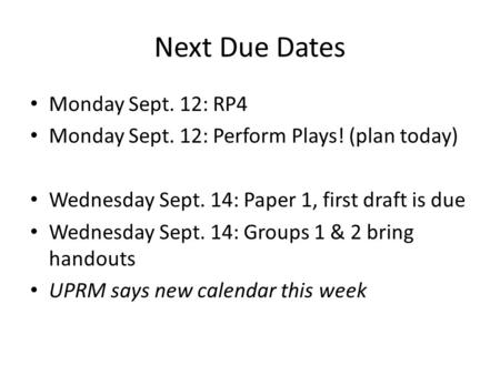 Next Due Dates Monday Sept. 12: RP4 Monday Sept. 12: Perform Plays! (plan today) Wednesday Sept. 14: Paper 1, first draft is due Wednesday Sept. 14: Groups.