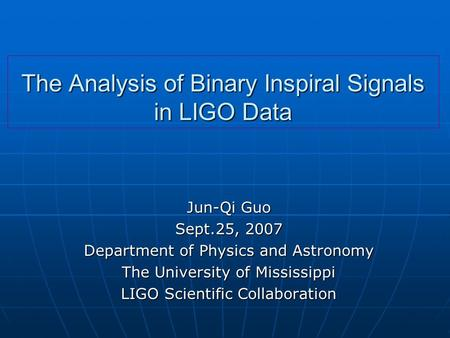 The Analysis of Binary Inspiral Signals in LIGO Data Jun-Qi Guo Sept.25, 2007 Department of Physics and Astronomy The University of Mississippi LIGO Scientific.