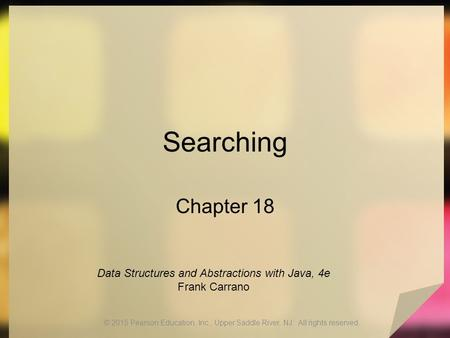 Searching Chapter 18 © 2015 Pearson Education, Inc., Upper Saddle River, NJ. All rights reserved. Data Structures and Abstractions with Java, 4e Frank.