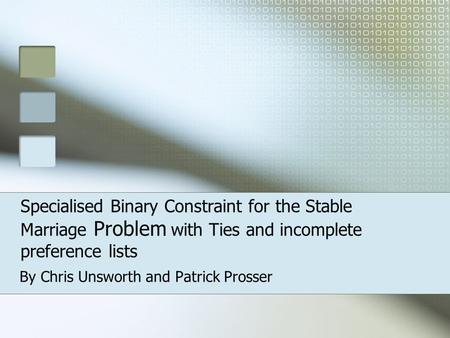 Specialised Binary Constraint for the Stable Marriage Problem with Ties and incomplete preference lists By Chris Unsworth and Patrick Prosser.