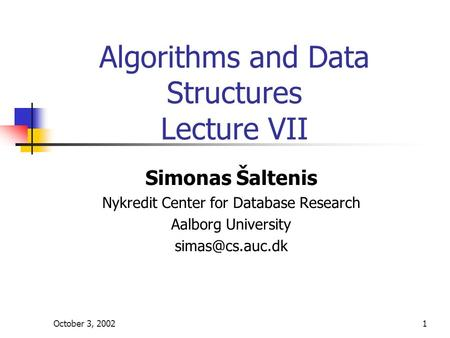 October 3, 20021 Algorithms and Data Structures Lecture VII Simonas Šaltenis Nykredit Center for Database Research Aalborg University