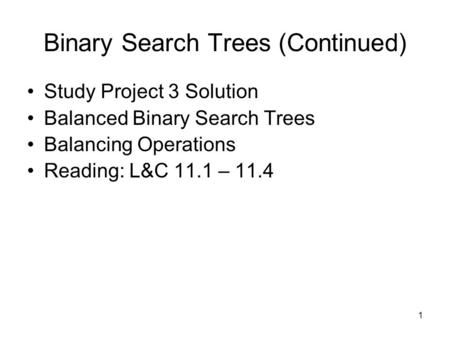 1 Binary Search Trees (Continued) Study Project 3 Solution Balanced Binary Search Trees Balancing Operations Reading: L&C 11.1 – 11.4.