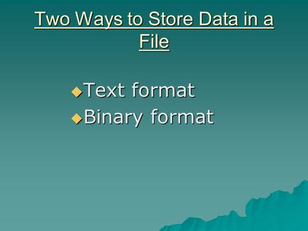 Two Ways to Store Data in a File  Text format  Binary format.