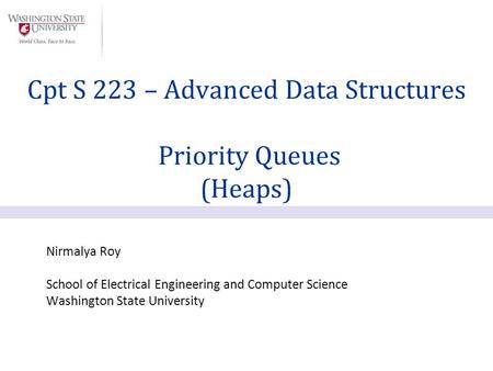 Nirmalya Roy School of Electrical Engineering and Computer Science Washington State University Cpt S 223 – Advanced Data Structures Priority Queues (Heaps)