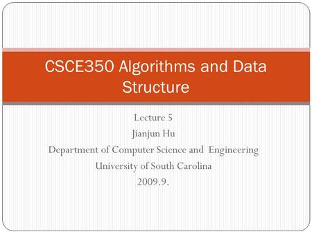 Lecture 5 Jianjun Hu Department of Computer Science and Engineering University of South Carolina 2009.9. CSCE350 Algorithms and Data Structure.