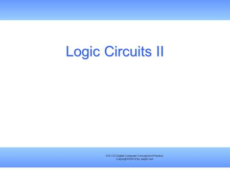010.133 Digital Computer Concept and Practice Copyright ©2012 by Jaejin Lee Logic Circuits II.