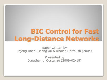 BIC Control for Fast Long-Distance Networks paper written by Injong Rhee, Lisong Xu & Khaled Harfoush (2004) Presented by Jonathan di Costanzo (2009/02/18)