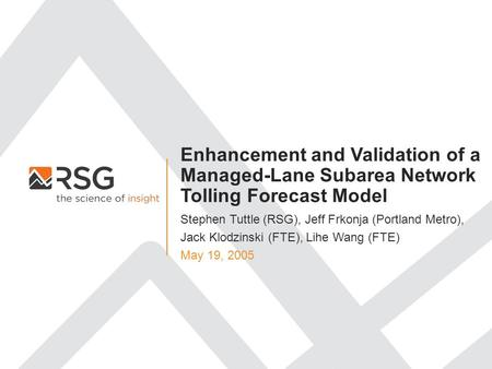 Enhancement and Validation of a Managed-Lane Subarea Network Tolling Forecast Model May 19, 2005 Stephen Tuttle (RSG), Jeff Frkonja (Portland Metro), Jack.