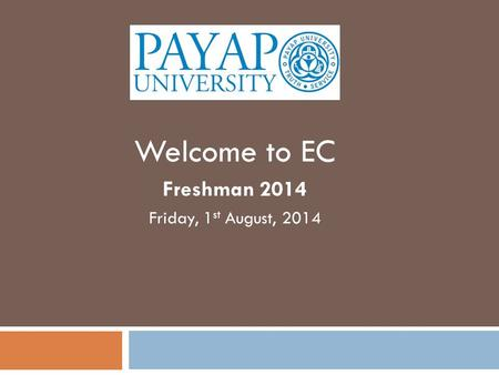 Welcome to EC Freshman 2014 Friday, 1 st August, 2014.
