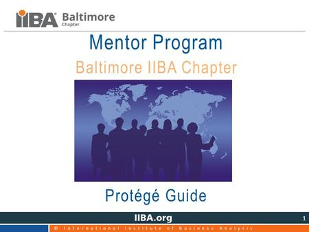 © International Institute of Business Analysis 1 Mentor Program Baltimore IIBA Chapter Protégé Guide.
