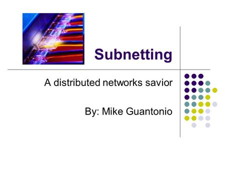 Subnetting A distributed networks savior By: Mike Guantonio.