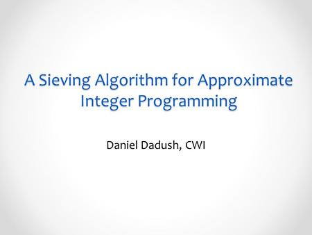 A Sieving Algorithm for Approximate Integer Programming Daniel Dadush, CWI.