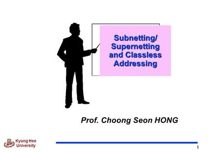 1 Kyung Hee University Prof. Choong Seon HONG Subnetting/ Supernetting and Classless Addressing.