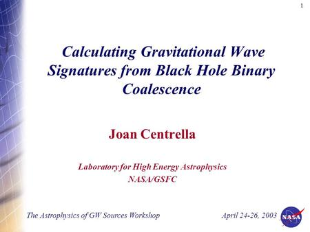 1 Calculating Gravitational Wave Signatures from Black Hole Binary Coalescence Joan Centrella Laboratory for High Energy Astrophysics NASA/GSFC The Astrophysics.