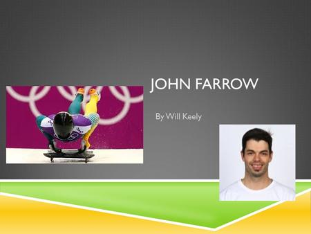 JOHN FARROW By Will Keely. PROFILE  Sport-Skeleton Event-Individual Men  Nickname-Farrow the Arrow  Height-188cm  Weight-85kg  Age-32  Born-Sydney,