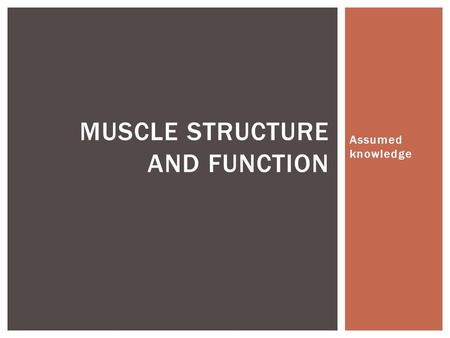 Assumed knowledge MUSCLE STRUCTURE AND FUNCTION.