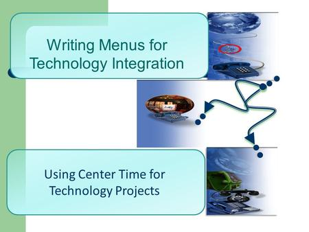 Using Center Time for Technology Projects Writing Menus for Technology Integration.