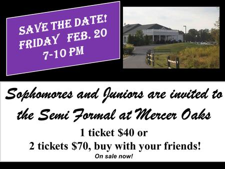 Sophomores and Juniors are invited to the Semi Formal at Mercer Oaks 1 ticket $40 or 2 tickets $70, buy with your friends! On sale now!