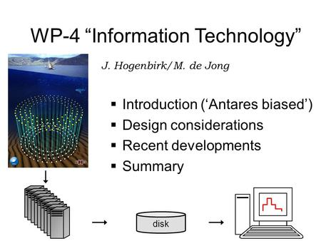 "Disk WP-4 ""Information Technology"" J. Hogenbirk/M. de Jong  Introduction ('Antares biased')  Design considerations  Recent developments  Summary."