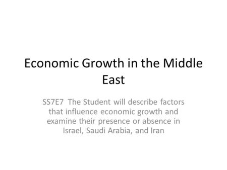 Economic Growth in the Middle East SS7E7 The Student will describe factors that influence economic growth and examine their presence or absence in Israel,