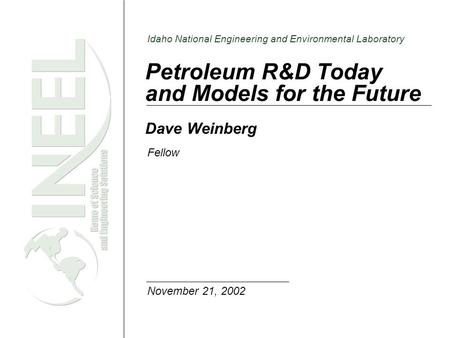 Idaho National Engineering and Environmental Laboratory Petroleum R&D Today and Models for the Future Dave Weinberg Fellow November 21, 2002.