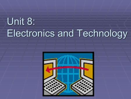 Unit 8: Electronics and Technology. Section 1: Electronic Signals & Semiconductors  Objectives:  Define and compare digital and analog signals  Describe.