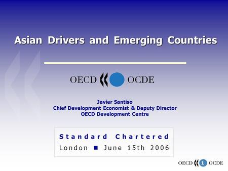1 Asian Drivers and Emerging Countries Standard Chartered London June 15th 2006 Javier Santiso Chief Development Economist & Deputy Director OECD Development.