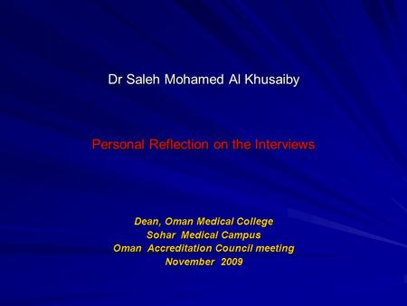 Dr Saleh Mohamed Al Khusaiby Personal Reflection on the Interviews Dean, Oman Medical College Sohar Medical Campus Oman Accreditation Council meeting November.